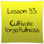 Cultivate forgetfulness
