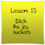 Ditch the joy suckers