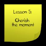 Cherish the moment
